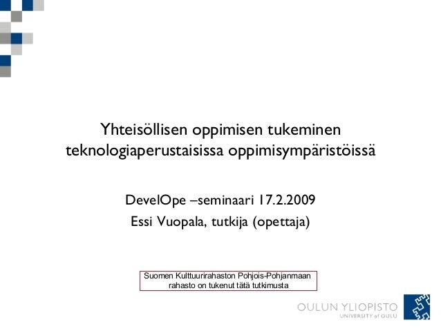 Yhteisöllisen oppimisen tukeminen teknologiaperustaisissa oppimisympäristöissä DevelOpe –seminaari 17.2.2009 Essi Vuopala,...