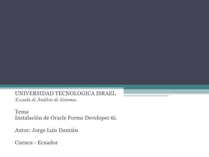 UNIVERSIDAD TECNOLOGICA ISRAEL Escuela de Análisis de Sistemas Tema Instalación de Oracle Forms Developer 6i. Autor: Jorge...