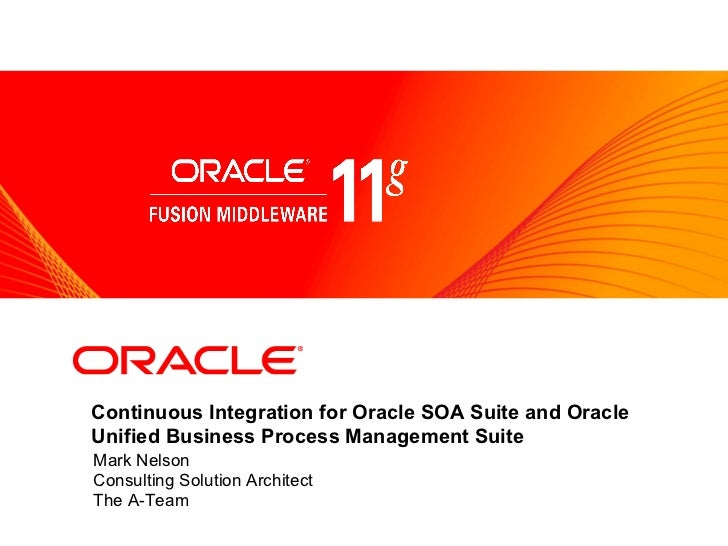 <Insert Picture Here>Continuous Integration for Oracle SOA Suite and OracleUnified Business Process Management SuiteMark N...