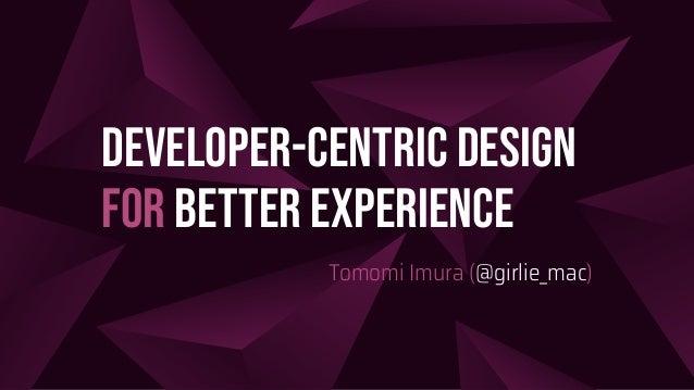 Developer-Centric Design for Better Experience Tomomi Imura (@girlie_mac)