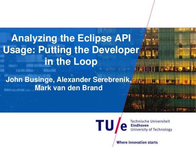 Analyzing the Eclipse API Usage: Putting the Developer in the Loop John Businge, Alexander Serebrenik, Mark van den Brand