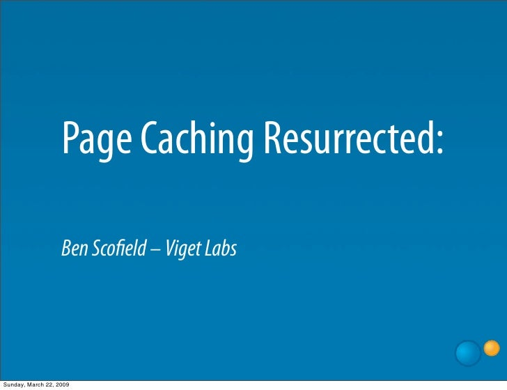 Page Caching Resurrected:                     Ben Sco eld – Viget Labs     Sunday, March 22, 2009