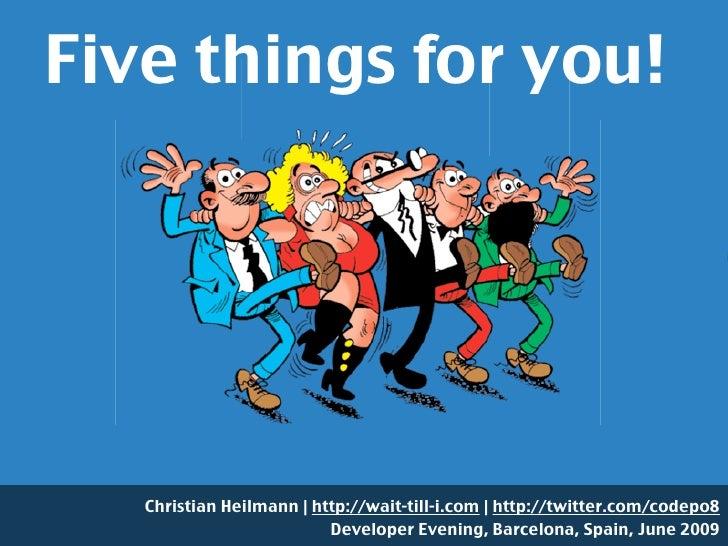 Five things for you!        Christian Heilmann | http://wait-till-i.com | http://twitter.com/codepo8                      ...