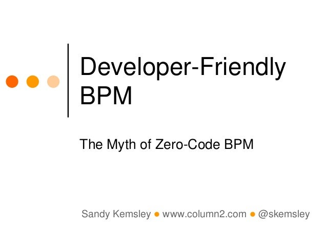 Sandy Kemsley l www.column2.com l @skemsley Developer-Friendly BPM The Myth of Zero-Code BPM