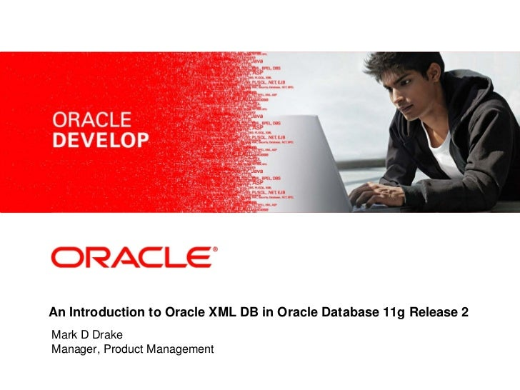 <Insert Picture Here>An Introduction to Oracle XML DB in Oracle Database 11g Release 2Mark D DrakeManager, Product Managem...