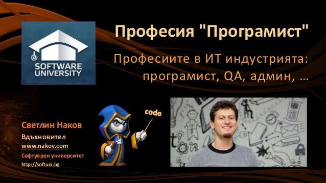 """Професия """"Програмист"""" Професиите в ИТ индустрията: програмист, QA, админ, … Светлин Наков Вдъхновител www.nakov.com Софтуе..."""