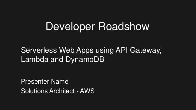 Presenter Name Solutions Architect - AWS Developer Roadshow Serverless Web Apps using API Gateway, Lambda and DynamoDB