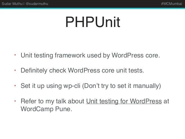Sudar Muthu | @sudarmuthu #WCMumbai PHPUnit • Unit testing framework used by WordPress core. • Definitely check WordPress c...