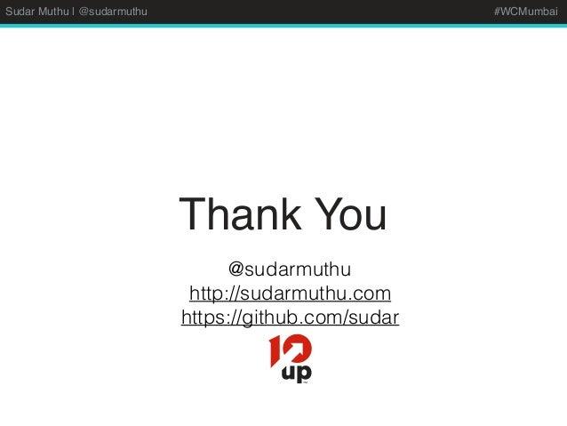 Sudar Muthu | @sudarmuthu #WCMumbai Thank You @sudarmuthu http://sudarmuthu.com https://github.com/sudar
