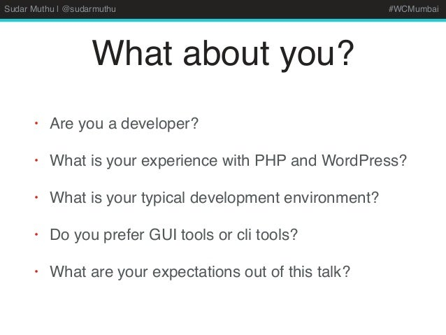 Sudar Muthu | @sudarmuthu #WCMumbai What about you? • Are you a developer? • What is your experience with PHP and WordPres...