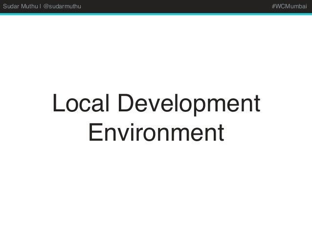 Sudar Muthu | @sudarmuthu #WCMumbai Local Development Environment