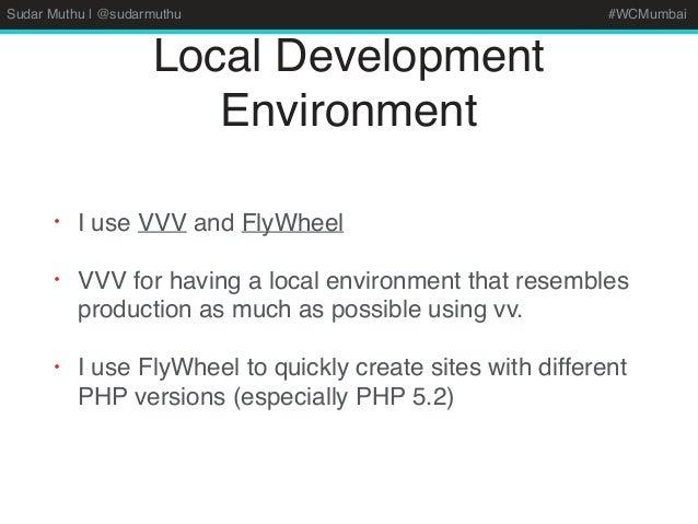 Sudar Muthu | @sudarmuthu #WCMumbai Local Development Environment • I use VVV and FlyWheel • VVV for having a local enviro...