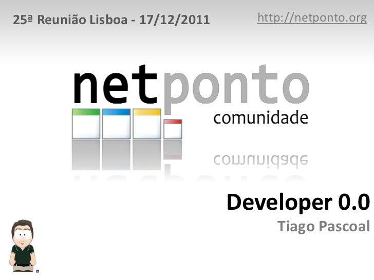 25ª Reunião Lisboa - 17/12/2011     http://netponto.org                                  Developer 0.0                    ...