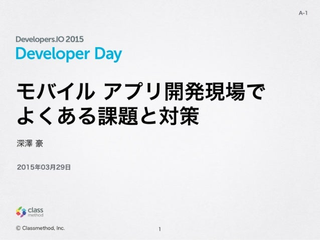 Developer Day モバイル アプリ開発現場で よくある課題と対策 1 A-1 深澤 豪 Ⓒ Classmethod, Inc. 2015年03月29日