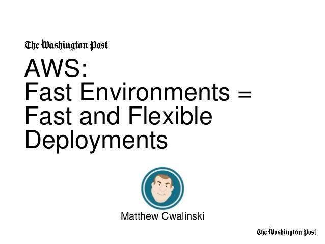AWS: Fast Environments = Fast and Flexible Deployments Matthew Cwalinski