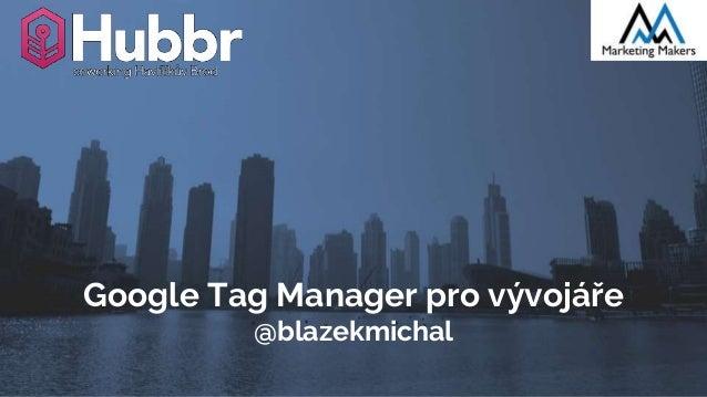 Google Tag Manager pro vývojáře @blazekmichal