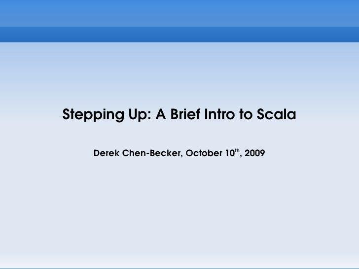 Stepping Up: A Brief Intro to Scala      Derek Chen-Becker, October 10th, 2009