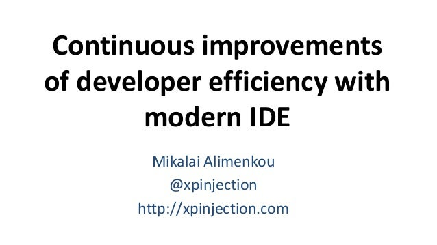 Continuous improvements of developer efficiency with modern IDE Mikalai Alimenkou @xpinjection http://xpinjection.com