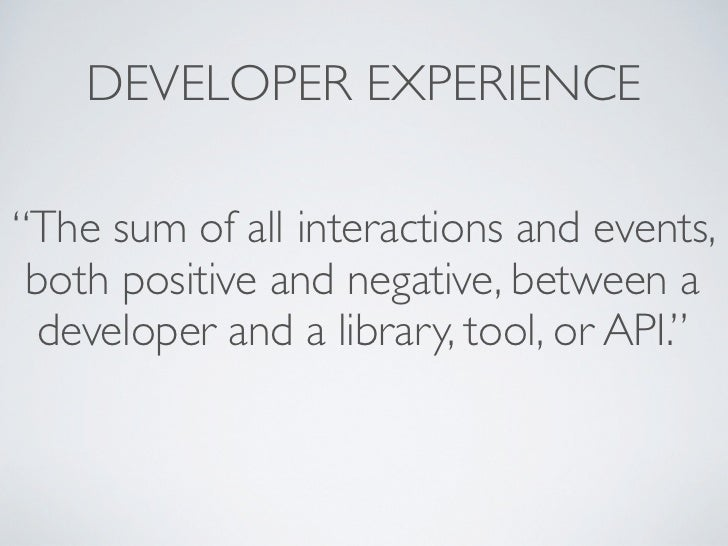 "DEVELOPER EXPERIENCE""The sum of all interactions and events, both positive and negative, between a  developer and a librar..."