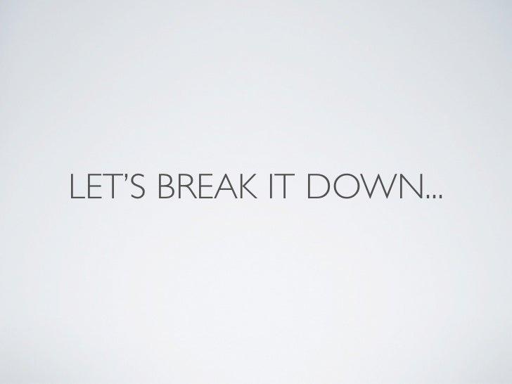 LET'S BREAK IT DOWN...