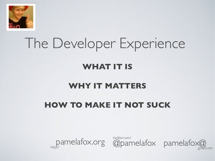 The Developer Experience            WHAT IT IS        WHY IT MATTERS  HOW TO MAKE IT NOT SUCK                     twitter....