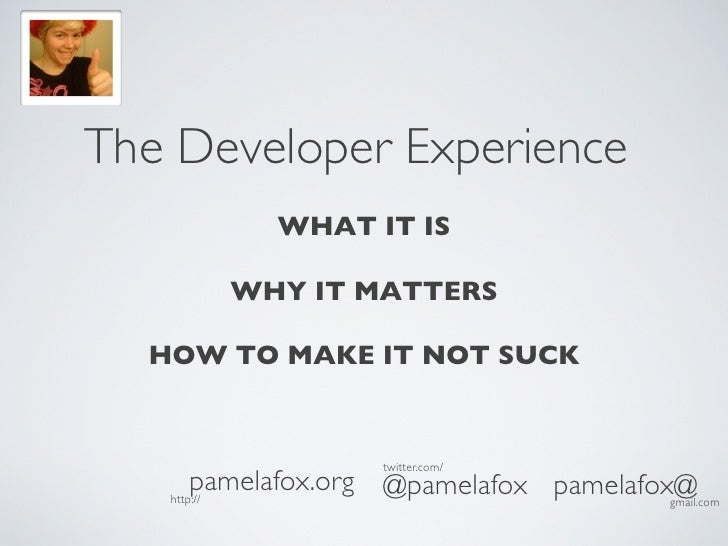 The Developer Experience         WHAT IT IS                   WHY IT MATTERS                HOW TO MAKE IT NOT SUCK  ...