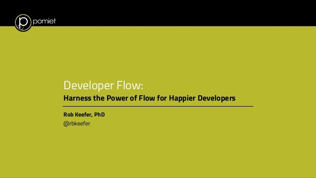 Developer Flow: Harness the Power of Flow for Happier Developers Rob Keefer, PhD @rbkeefer