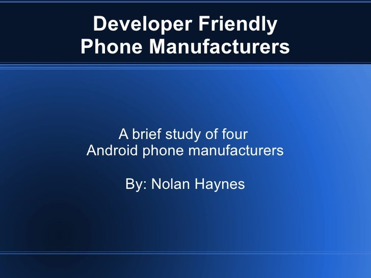Developer Friendly Phone Manufacturers A brief study of four  Android phone manufacturers By: Nolan Haynes