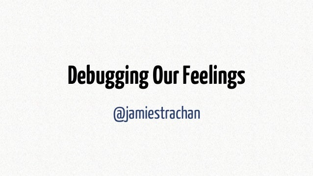 DebuggingOurFeelings @jamiestrachan