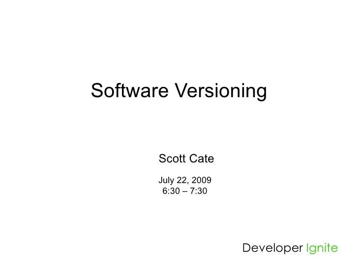 Software Versioning          Scott Cate        July 22, 2009         6:30 – 7:30                            Developer Igni...