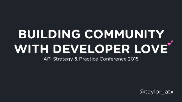 BUILDING COMMUNITY WITH DEVELOPER LOVE API Strategy & Practice Conference 2015 @taylor_atx !