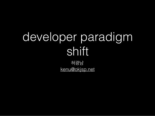 developer paradigm shift 허광남 kenu@okjsp.net