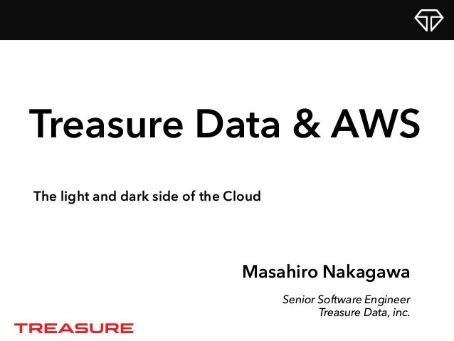 Masahiro Nakagawa Senior Software Engineer Treasure Data, inc. Treasure Data & AWS The light and dark side of the Cloud