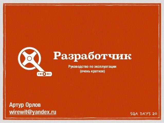 Разработчик Руководство по эксплуатации (очень краткое) SQA DAYS 20 Артур Орлов wirewit@yandex.ru