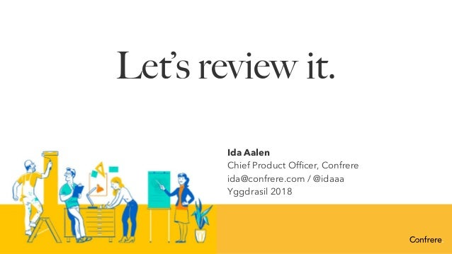 Let's review it. Ida Aalen Chief Product Officer, Confrere ida@confrere.com / @idaaa Yggdrasil 2018