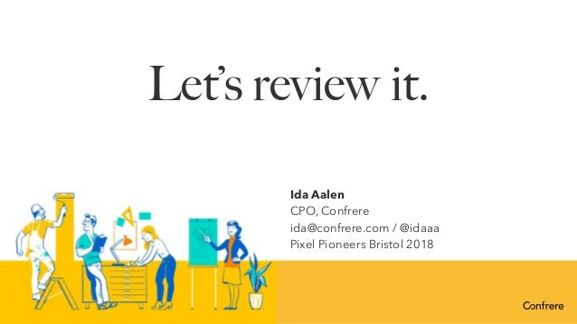 Let's review it. Ida Aalen CPO, Confrere ida@confrere.com / @idaaa Pixel Pioneers Bristol 2018
