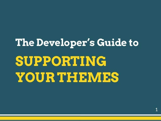 1 The Developer's Guide to SUPPORTING YOUR THEMES