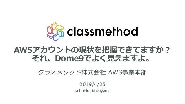 AWSアカウントの現状を把握できてますか? それ、Dome9でよく見えますよ。 クラスメソッド株式会社 AWS事業本部 2019/4/25 Nobuhiro Nakayama