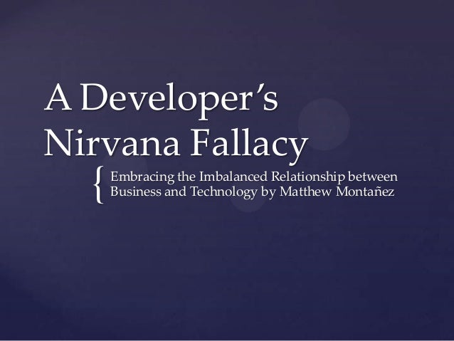 { A Developer's Nirvana Fallacy Embracing the Imbalanced Relationship between Business and Technology by Matthew Montañez
