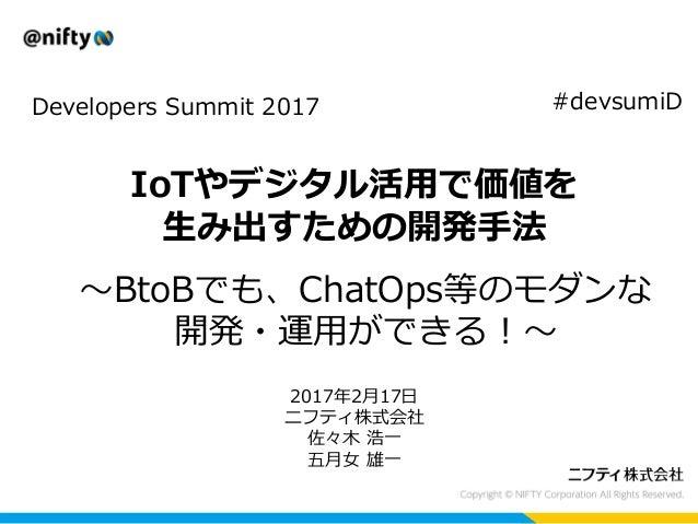IoTやデジタル活用で価値を 生み出すための開発手法 Developers Summit 2017 2017年2月17日 ニフティ株式会社 佐々木 浩一 五月女 雄一 #devsumiD ~BtoBでも、ChatOps等のモダンな 開発・運用が...