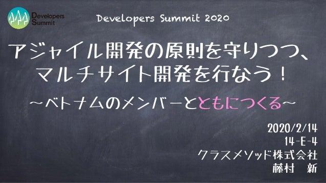 アジャイル開発の原則を守りつつ、 マルチサイト開発を行なう! 2020/2/14 14-E-4 クラスメソッド株式会社 藤村 新 Developers Summit 2020 〜ベトナムのメンバーとともにつくる〜