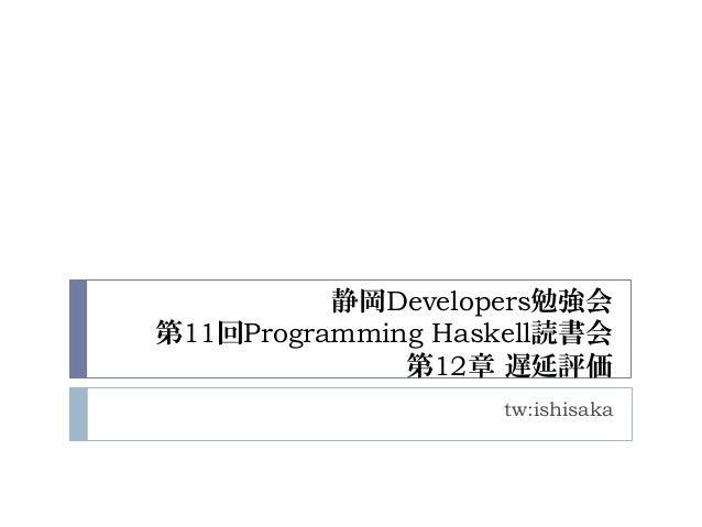 静岡Developers勉強会 第11回Programming Haskell読書会 第12章 遅延評価 tw:ishisaka