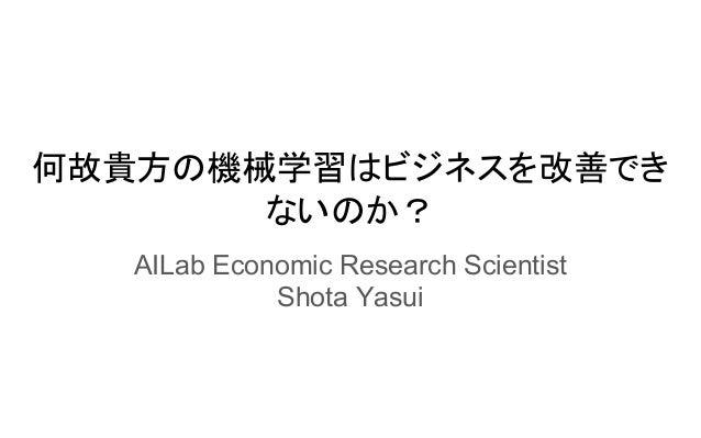 何故貴方の機械学習はビジネスを改善でき ないのか? AILab Economic Research Scientist Shota Yasui