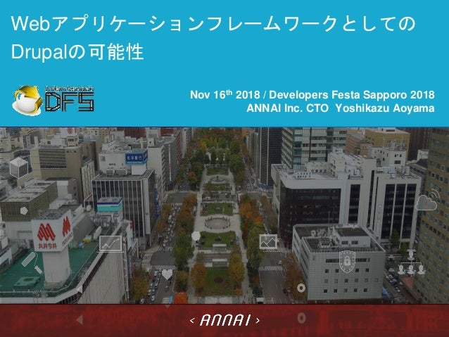 Webアプリケーションフレームワークとしての Drupalの可能性 Nov 16th 2018 / Developers Festa Sapporo 2018 ANNAI Inc. CTO Yoshikazu Aoyama