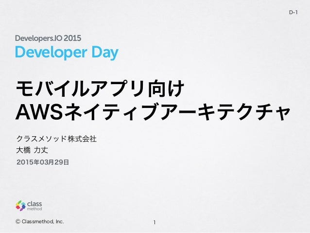 Developer Day モバイルアプリ向け AWSネイティブアーキテクチャ 1 D-1 クラスメソッド株式会社 大橋 力丈 Ⓒ Classmethod, Inc. 2015年03月29日