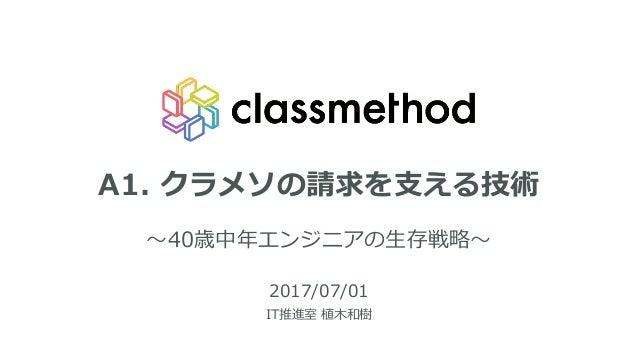 A1. クラメソの請求を⽀える技術 〜40歳中年エンジニアの⽣存戦略〜 2017/07/01 IT推進室 植⽊和樹 1