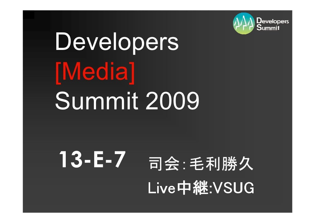 Developers [Media] Summit 2009  13-E-7   司会:毛利勝久          Live中継:VSUG          Live中継:VSUG              中継