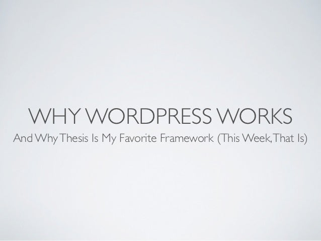 WHY WORDPRESS WORKSAnd Why Thesis Is My Favorite Framework (This Week, That Is)