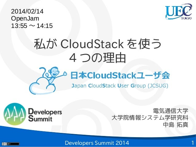 2014/02/14 OpenJam 13:55 〜 14:15  私が CloudStack を使う 4 つの理由  電気通信大学 大学院情報システム学研究科 中島 拓真 Developers Summit 2014  1