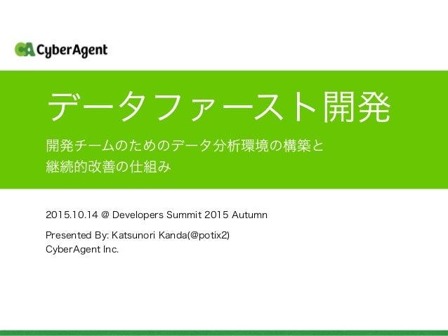 データファースト開発 2015.10.14 @ Developers Summit 2015 Autumn 開発チームのためのデータ分析環境の構築と 継続的改善の仕組み Presented By: Katsunori Kanda(@potix2...